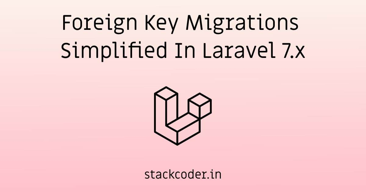 Foreign Key Migrations Simplified In Laravel 7.x | StackCoder