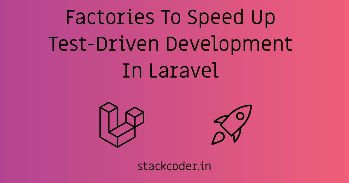 Factories To Speed Up Test-Driven Development In Laravel | StackCoder
